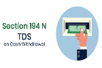Section 194N – TDS on cash withdrawal in excess of Rs 1 crore